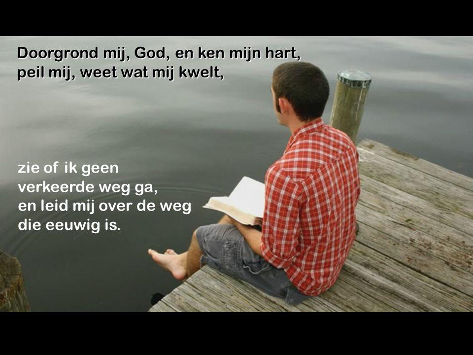 Doorgrond mij, God, en ken mijn hart,