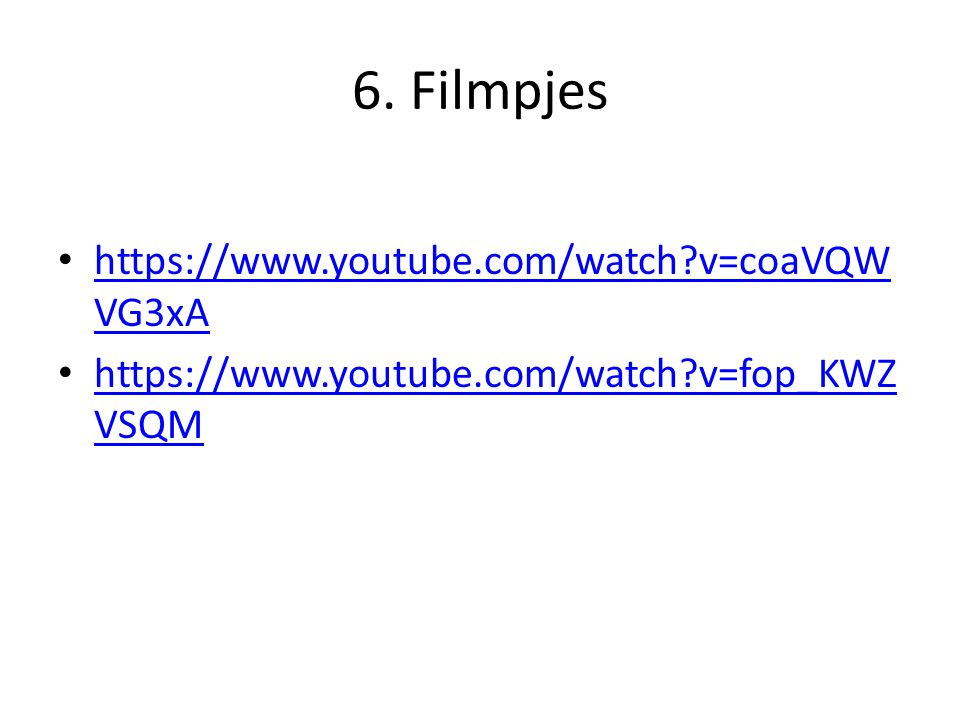 6. Filmpjes https://www.youtube.com/watch v=coaVQWVG3xA