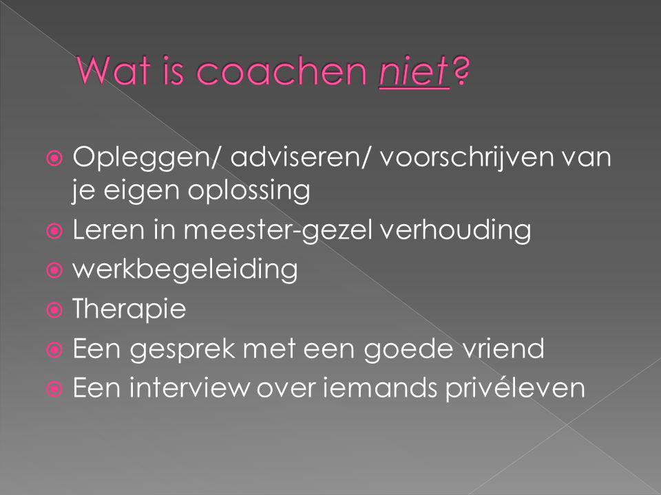 Wat is coachen niet Opleggen/ adviseren/ voorschrijven van je eigen oplossing. Leren in meester-gezel verhouding.