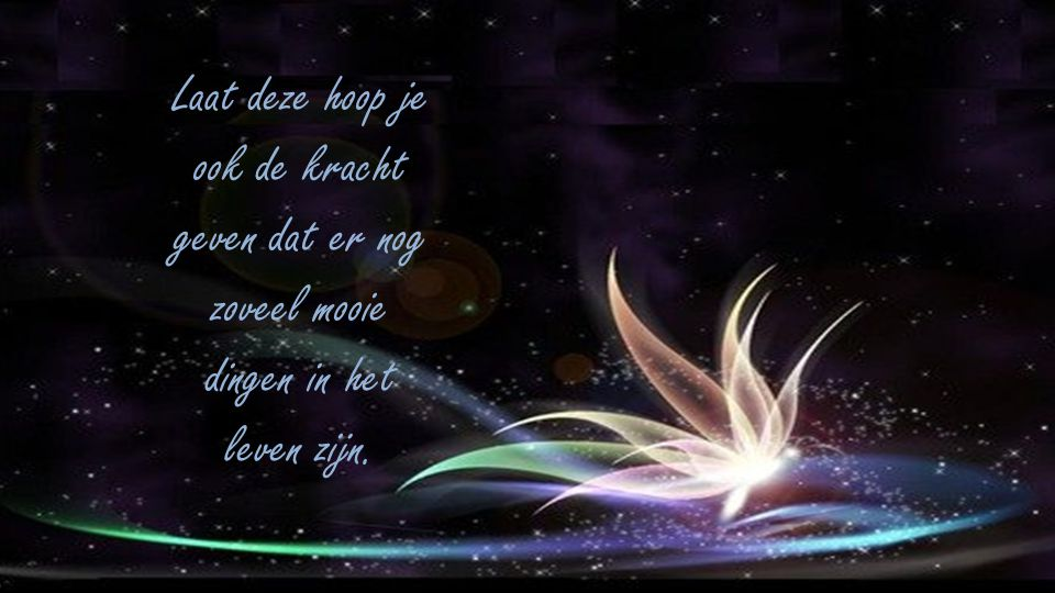 Laat deze hoop je ook de kracht geven dat er nog zoveel mooie dingen in het leven zijn.