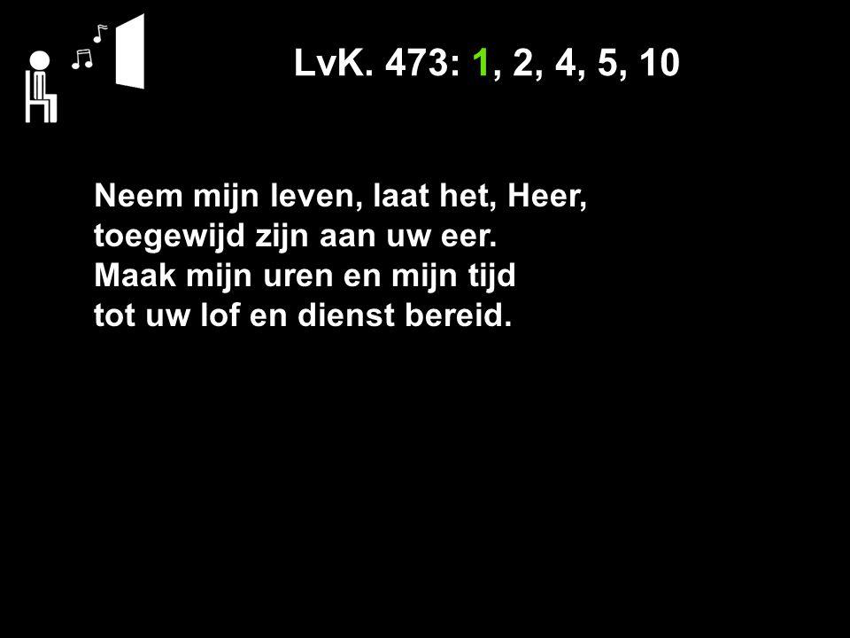 LvK. 473: 1, 2, 4, 5, 10 Neem mijn leven, laat het, Heer,