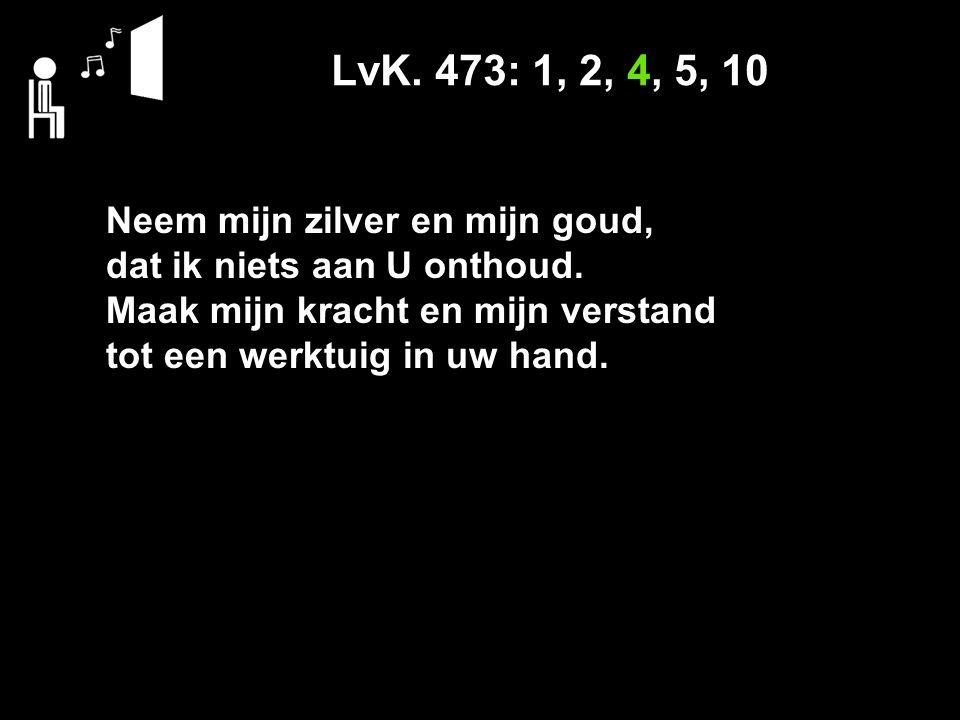 LvK. 473: 1, 2, 4, 5, 10 Neem mijn zilver en mijn goud,