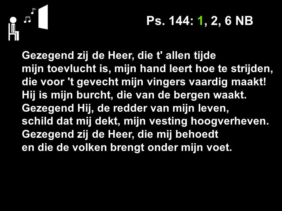 Ps. 144: 1, 2, 6 NB Gezegend zij de Heer, die t allen tijde