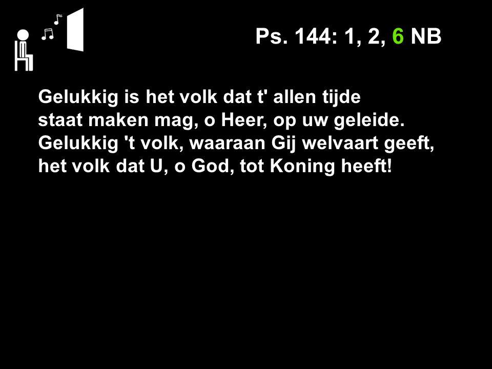 Ps. 144: 1, 2, 6 NB Gelukkig is het volk dat t allen tijde