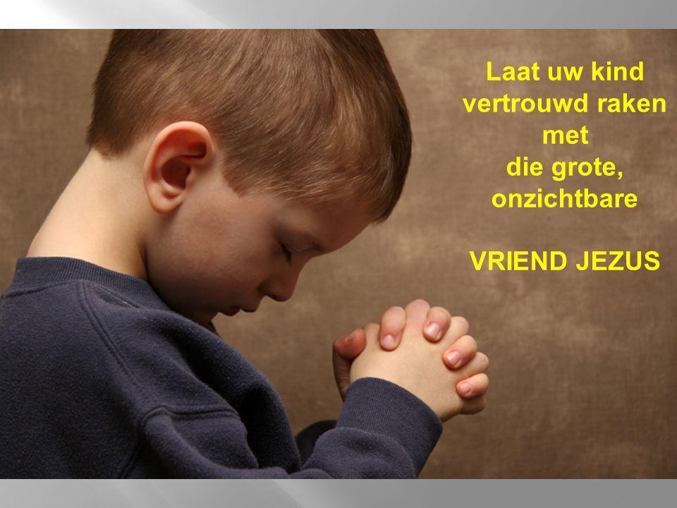 Laat uw kind vertrouwd raken met die grote, onzichtbare VRIEND JEZUS