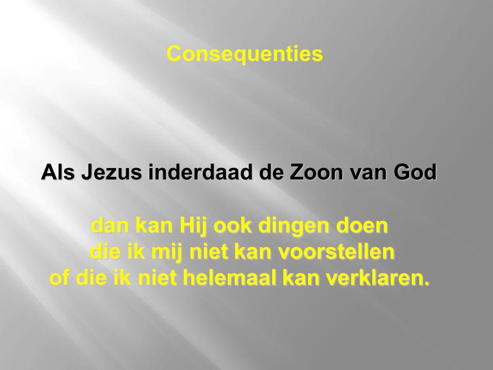 Als Jezus inderdaad de Zoon van God dan kan Hij ook dingen doen