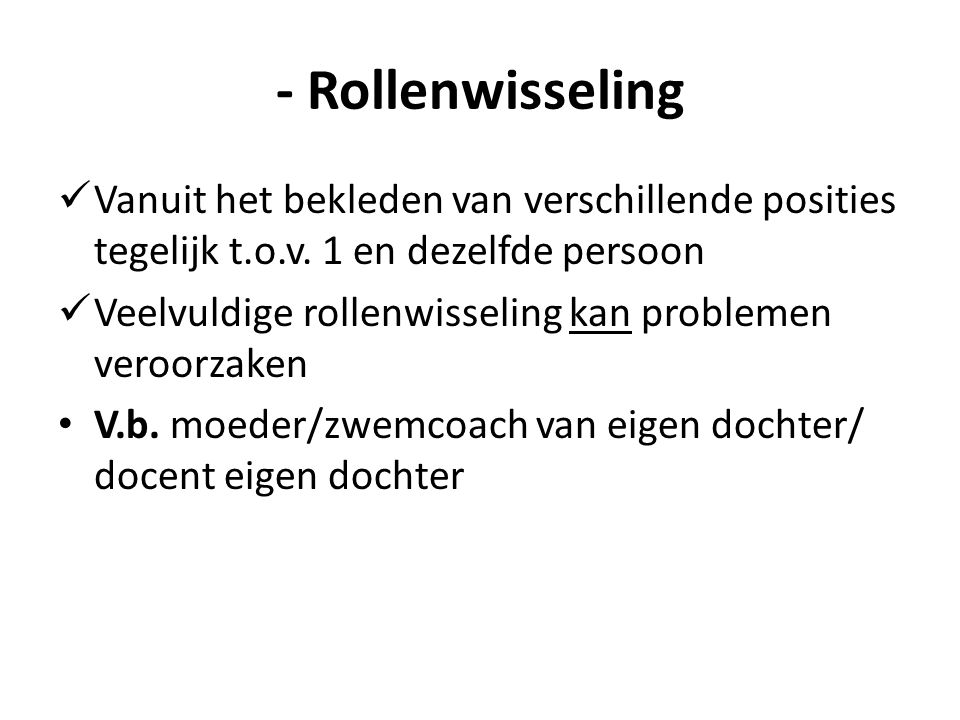 - Rollenwisseling Vanuit het bekleden van verschillende posities tegelijk t.o.v. 1 en dezelfde persoon.