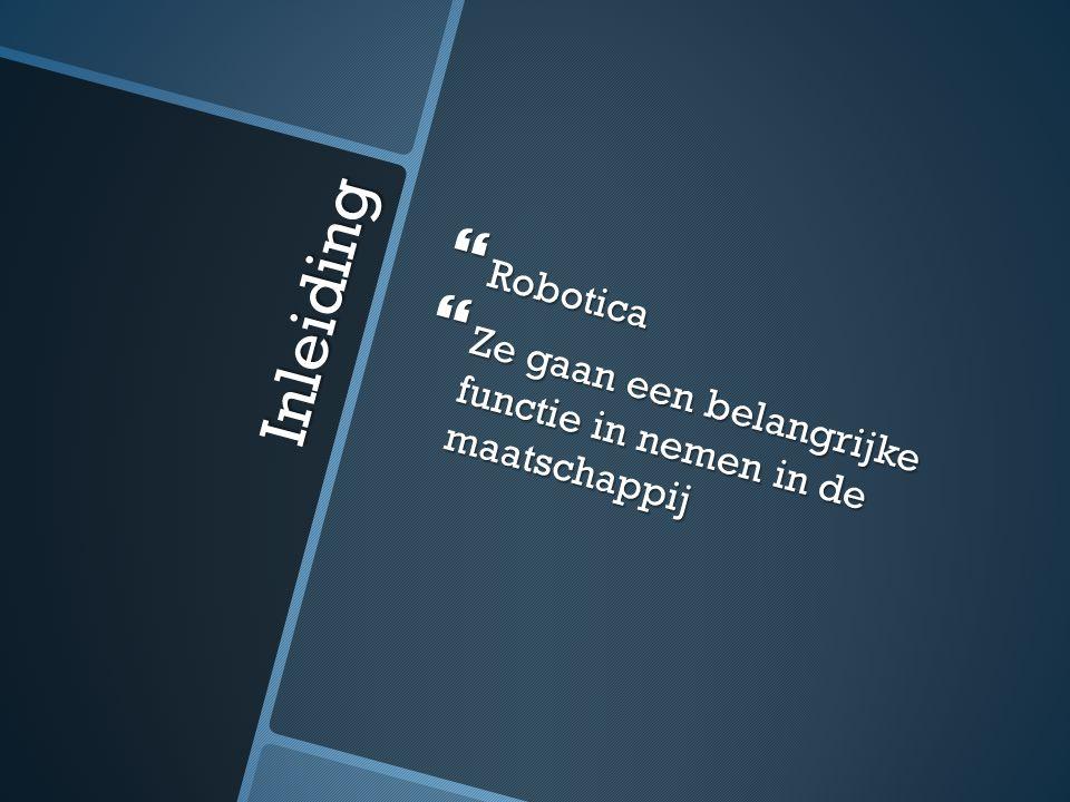 Robotica Ze gaan een belangrijke functie in nemen in de maatschappij Inleiding