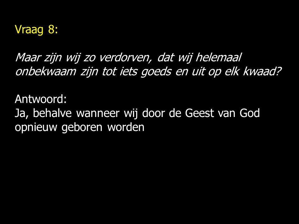 Vraag 8: Maar zijn wij zo verdorven, dat wij helemaal onbekwaam zijn tot iets goeds en uit op elk kwaad