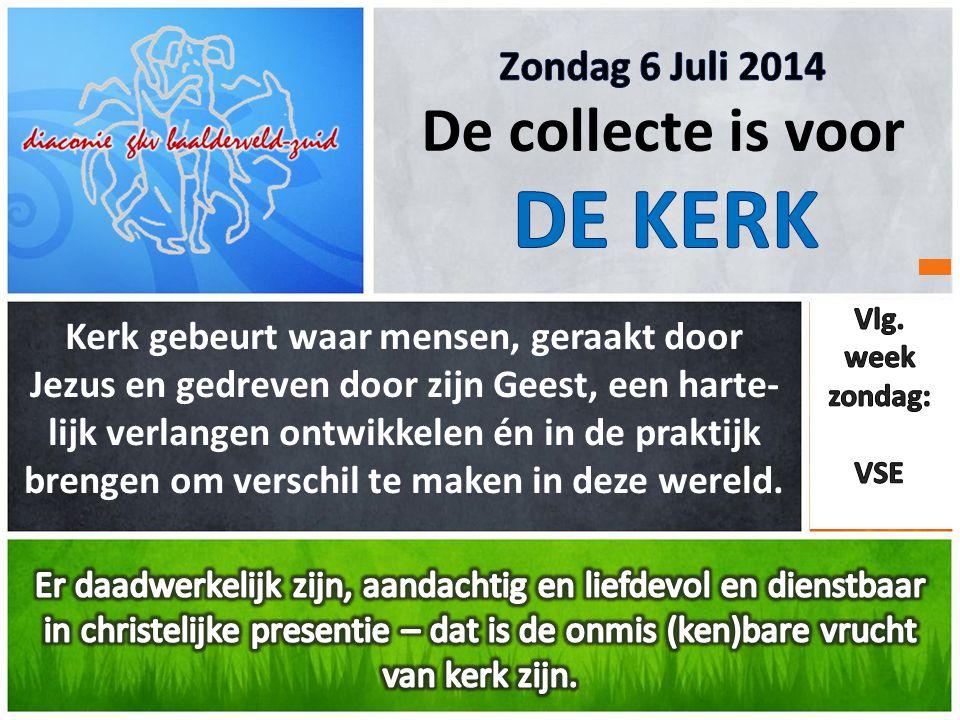 DE KERK De collecte is voor Zondag 6 Juli 2014