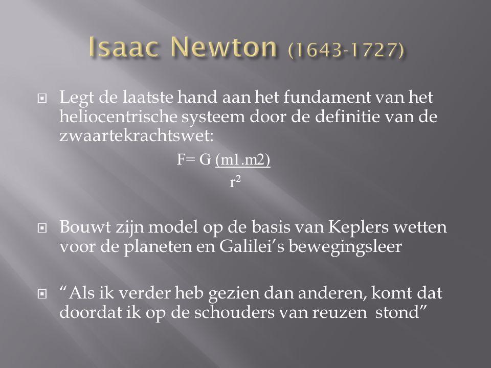 Isaac Newton (1643-1727) Legt de laatste hand aan het fundament van het heliocentrische systeem door de definitie van de zwaartekrachtswet:
