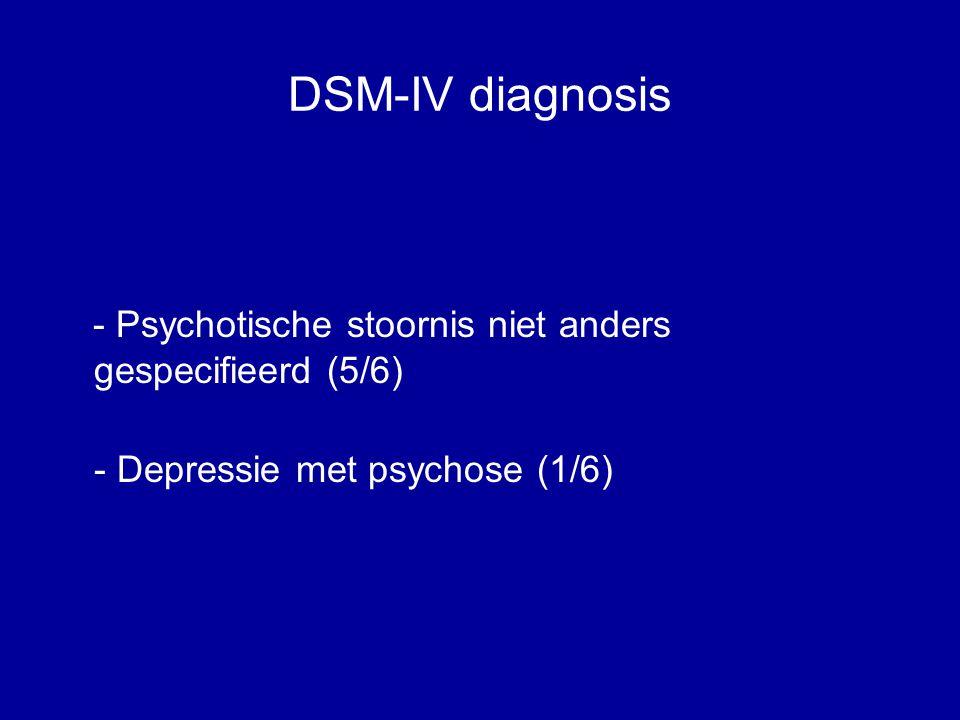 DSM-IV diagnosis - Psychotische stoornis niet anders gespecifieerd (5/6) - Depressie met psychose (1/6)