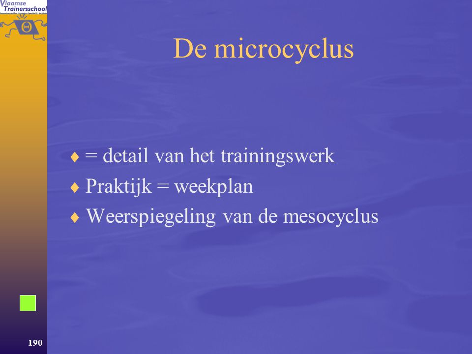 De microcyclus = detail van het trainingswerk Praktijk = weekplan