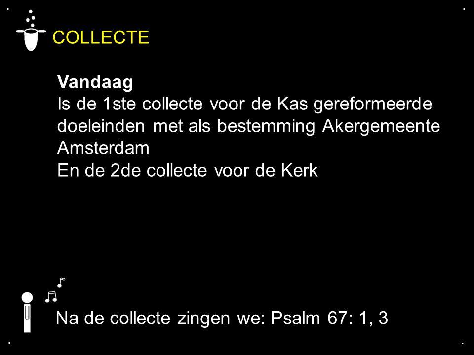 . . COLLECTE. Vandaag. Is de 1ste collecte voor de Kas gereformeerde doeleinden met als bestemming Akergemeente Amsterdam.