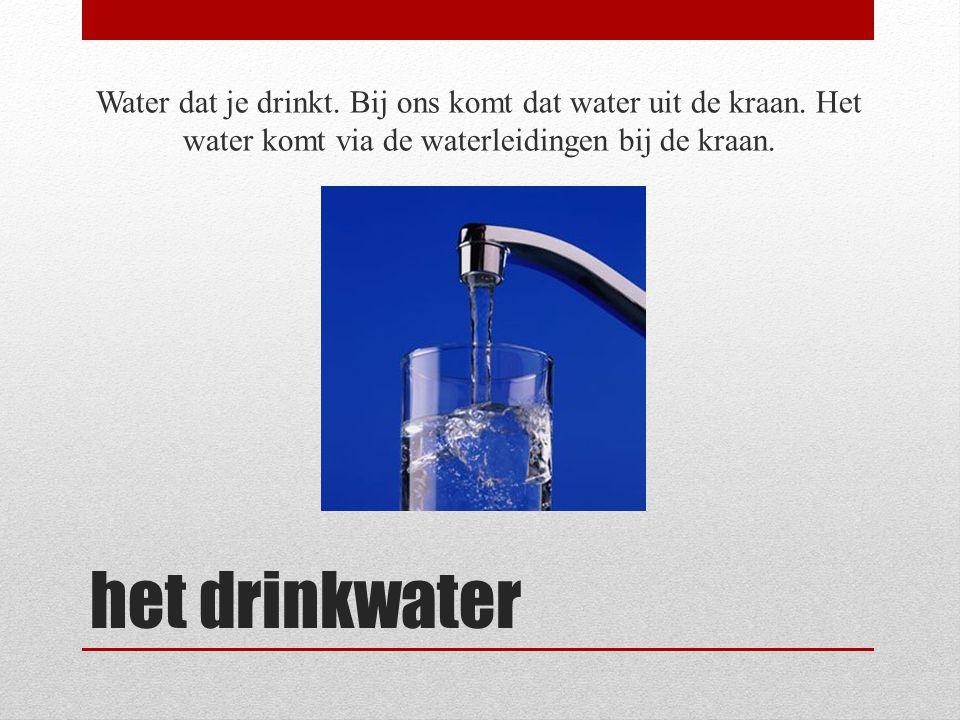 Water dat je drinkt. Bij ons komt dat water uit de kraan