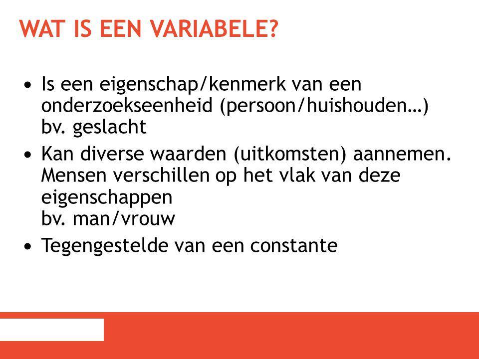 Wat is een variabele Is een eigenschap/kenmerk van een onderzoekseenheid (persoon/huishouden…) bv. geslacht.