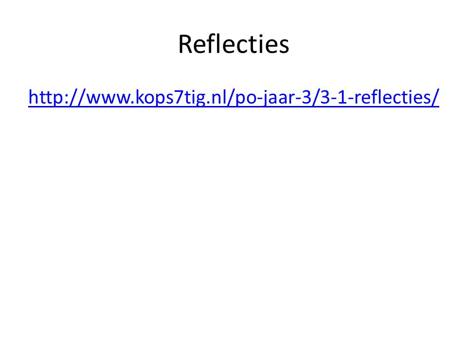 Reflecties http://www.kops7tig.nl/po-jaar-3/3-1-reflecties/