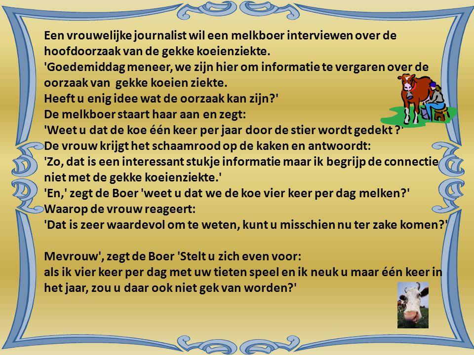 Een vrouwelijke journalist wil een melkboer interviewen over de hoofdoorzaak van de gekke koeienziekte.