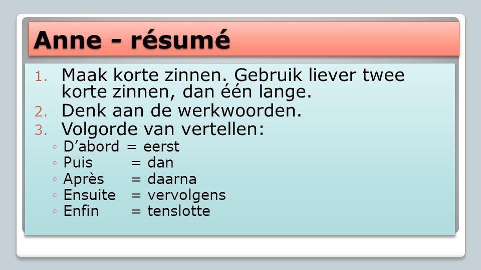Anne - résumé Maak korte zinnen. Gebruik liever twee korte zinnen, dan één lange. Denk aan de werkwoorden.