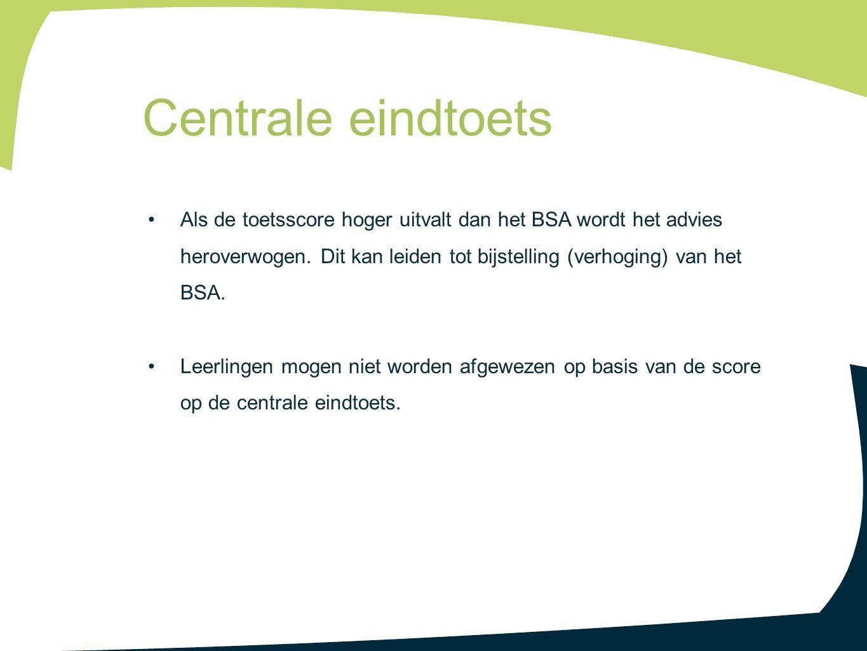 Centrale eindtoets Als de toetsscore hoger uitvalt dan het BSA wordt het advies heroverwogen. Dit kan leiden tot bijstelling (verhoging) van het BSA.