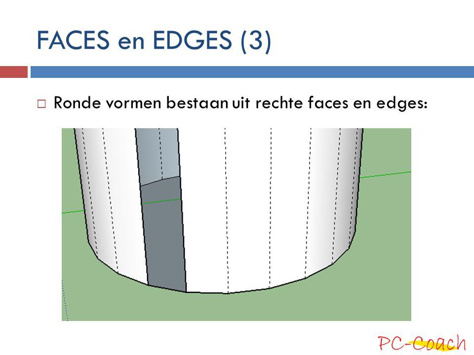 FACES en EDGES (3) Ronde vormen bestaan uit rechte faces en edges: