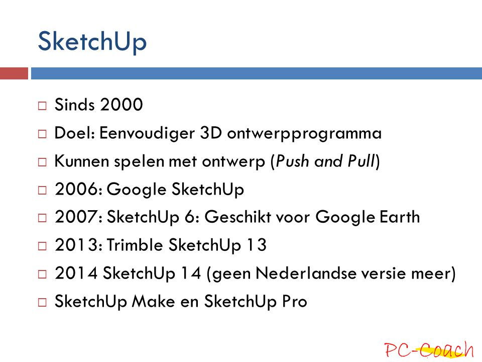 SketchUp Sinds 2000 Doel: Eenvoudiger 3D ontwerpprogramma