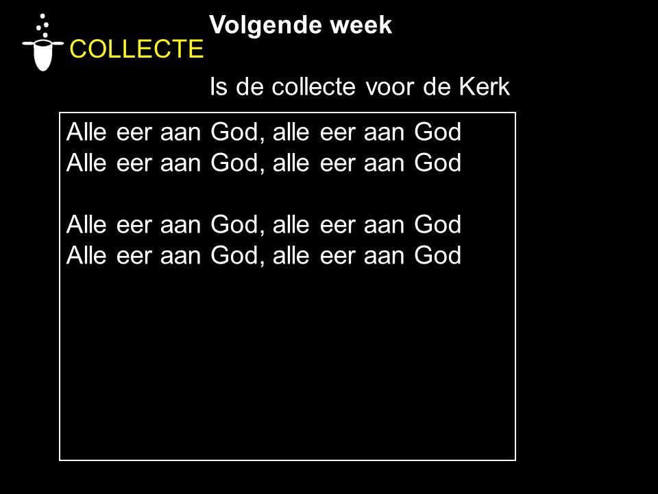 Volgende week Is de collecte voor de Kerk COLLECTE Alle eer aan God, alle eer aan God