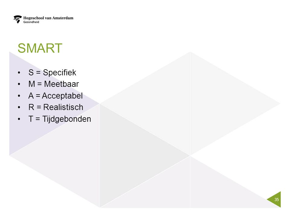 smart S = Specifiek M = Meetbaar A = Acceptabel R = Realistisch