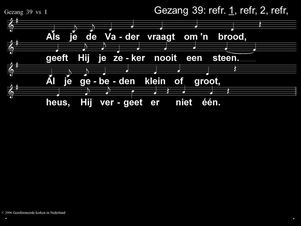 Gezang 39: refr. 1, refr, 2, refr, Gezang 39: refr. 1, refr, 2, refr,
