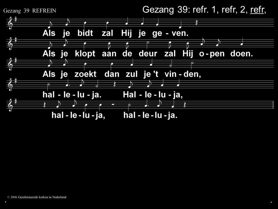 . Gezang 39: refr. 1, refr, 2, refr, . .