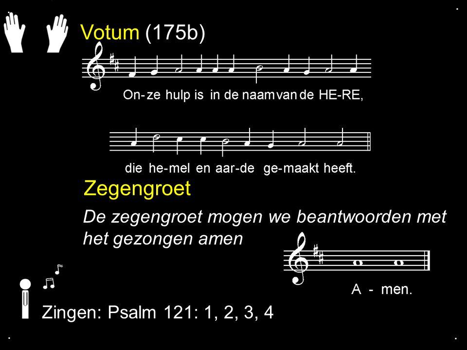 . . Votum (175b) Zegengroet. De zegengroet mogen we beantwoorden met het gezongen amen. Zingen: Psalm 121: 1, 2, 3, 4.