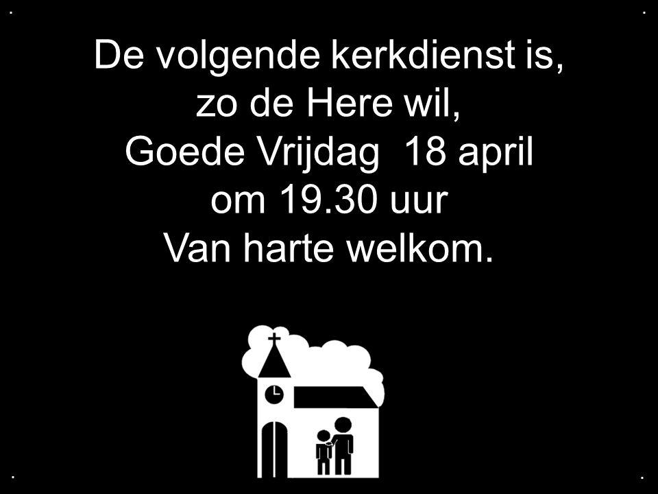 De volgende kerkdienst is, zo de Here wil, Goede Vrijdag 18 april