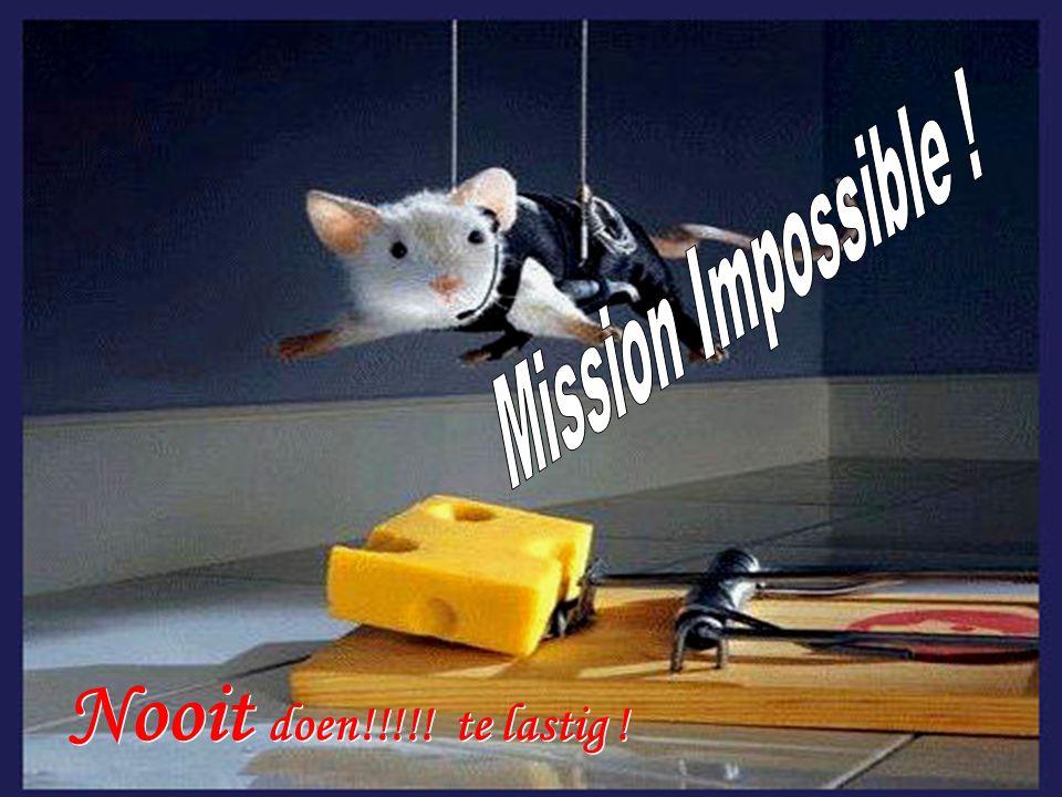 Mission Impossible ! Nooit doen!!!!! te lastig !