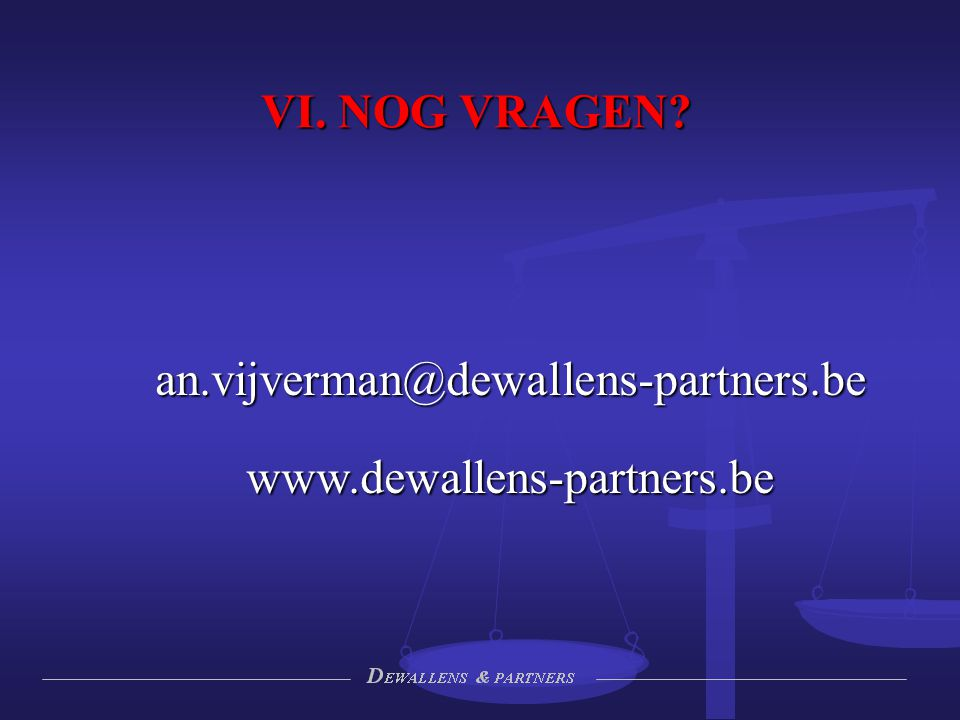 VI. NOG VRAGEN an.vijverman@dewallens-partners.be www.dewallens-partners.be