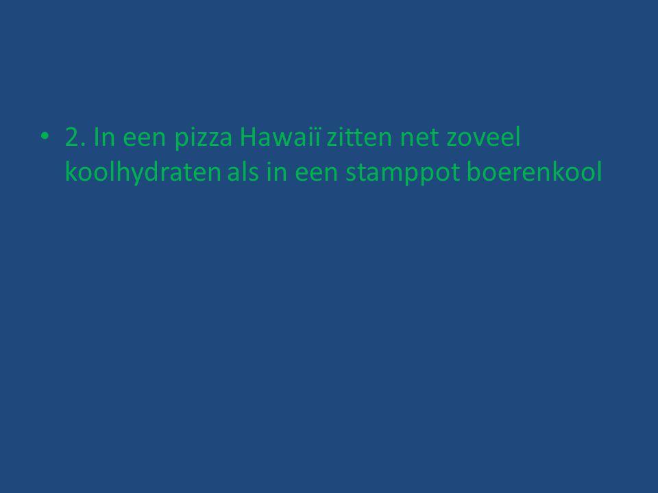 2. In een pizza Hawaiï zitten net zoveel koolhydraten als in een stamppot boerenkool