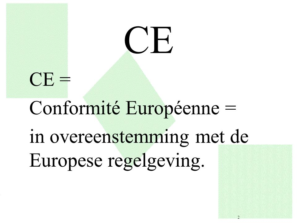 CE CE = Conformité Européenne = in overeenstemming met de Europese regelgeving.