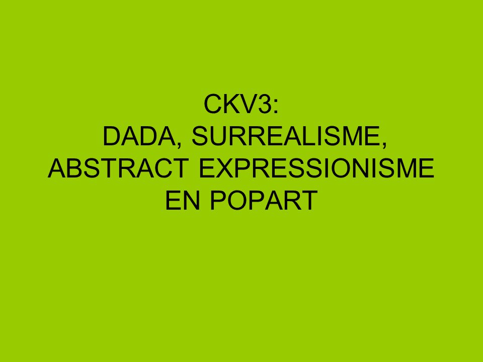 CKV3: DADA, SURREALISME, ABSTRACT EXPRESSIONISME EN POPART