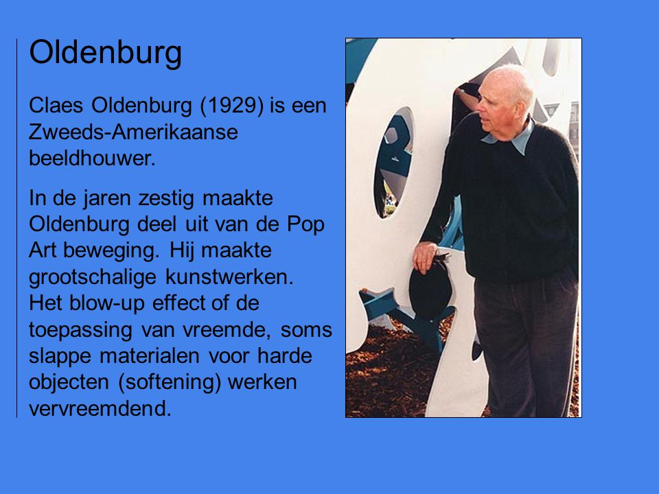 Oldenburg Claes Oldenburg (1929) is een Zweeds-Amerikaanse beeldhouwer.