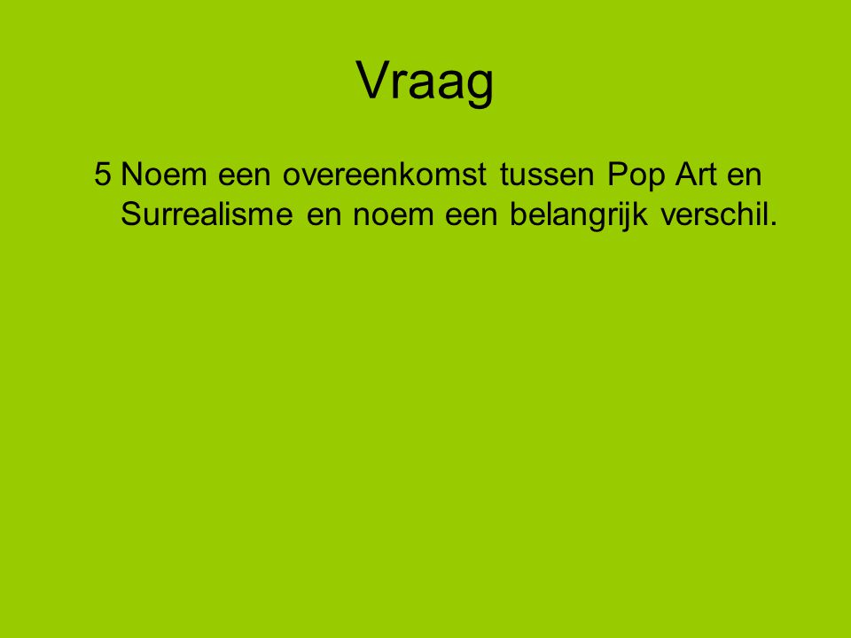 Vraag 5 Noem een overeenkomst tussen Pop Art en Surrealisme en noem een belangrijk verschil.