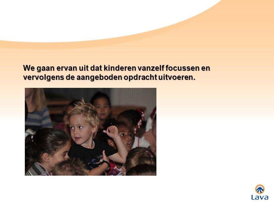 We gaan ervan uit dat kinderen vanzelf focussen en vervolgens de aangeboden opdracht uitvoeren.