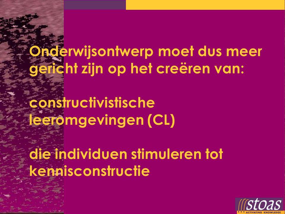 Onderwijsontwerp moet dus meer gericht zijn op het creëren van: constructivistische leeromgevingen (CL) die individuen stimuleren tot kennisconstructie