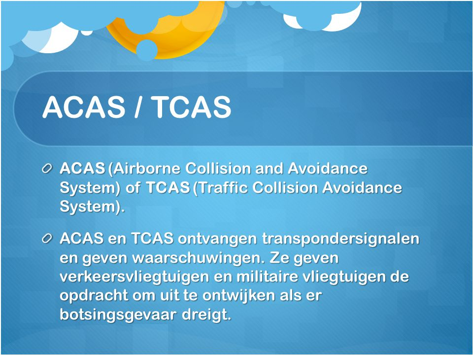 ACAS / TCAS ACAS (Airborne Collision and Avoidance System) of TCAS (Traffic Collision Avoidance System).