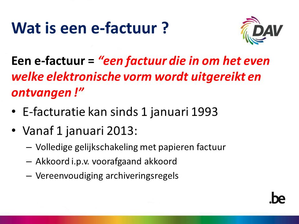 Wat is een e-factuur Een e-factuur = een factuur die in om het even welke elektronische vorm wordt uitgereikt en ontvangen !