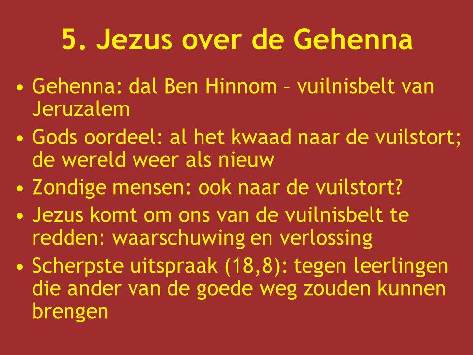 5. Jezus over de Gehenna Gehenna: dal Ben Hinnom – vuilnisbelt van Jeruzalem. Gods oordeel: al het kwaad naar de vuilstort; de wereld weer als nieuw.