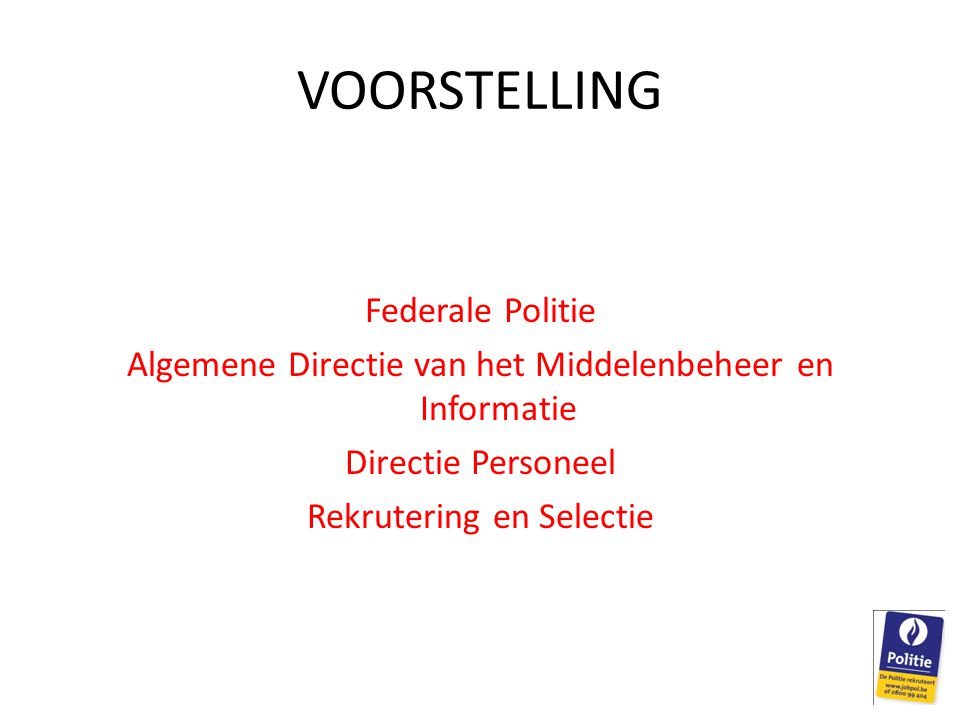 VOORSTELLING Federale Politie Algemene Directie van het Middelenbeheer en Informatie Directie Personeel Rekrutering en Selectie