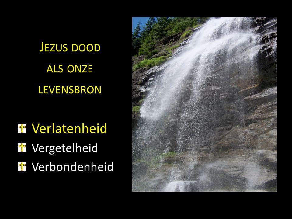Jezus dood als onze levensbron Verlatenheid Vergetelheid Verbondenheid