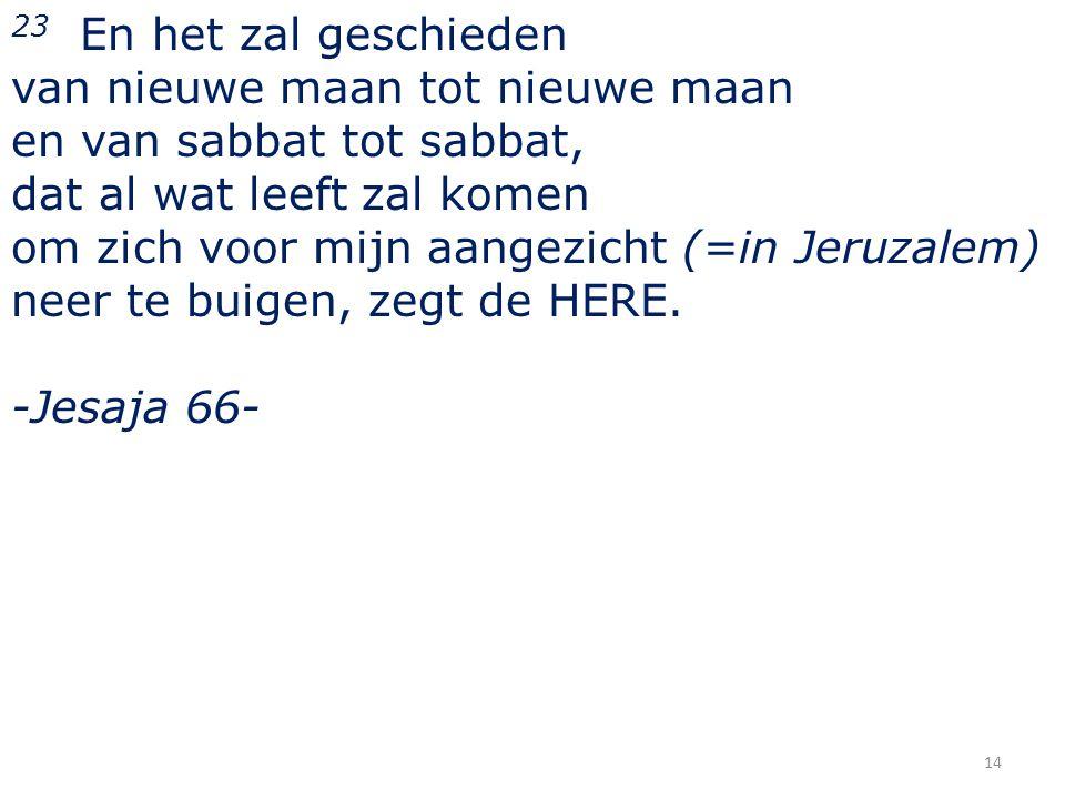 23 En het zal geschieden van nieuwe maan tot nieuwe maan. en van sabbat tot sabbat, dat al wat leeft zal komen.