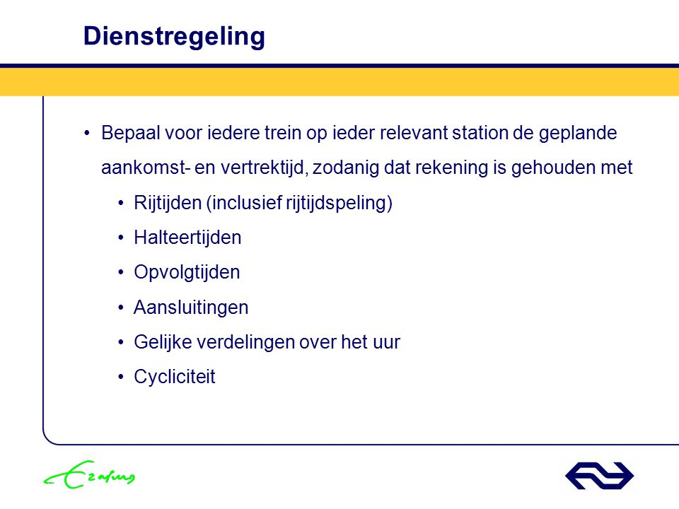Dienstregeling Bepaal voor iedere trein op ieder relevant station de geplande aankomst- en vertrektijd, zodanig dat rekening is gehouden met.