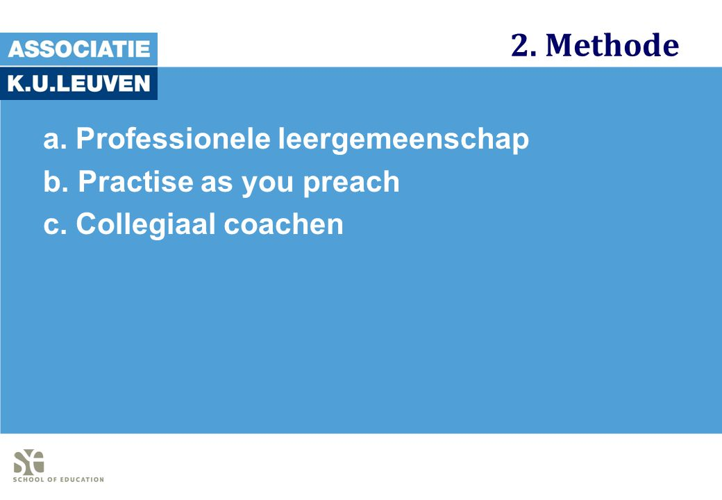 2. Methode a. Professionele leergemeenschap b. Practise as you preach c. Collegiaal coachen