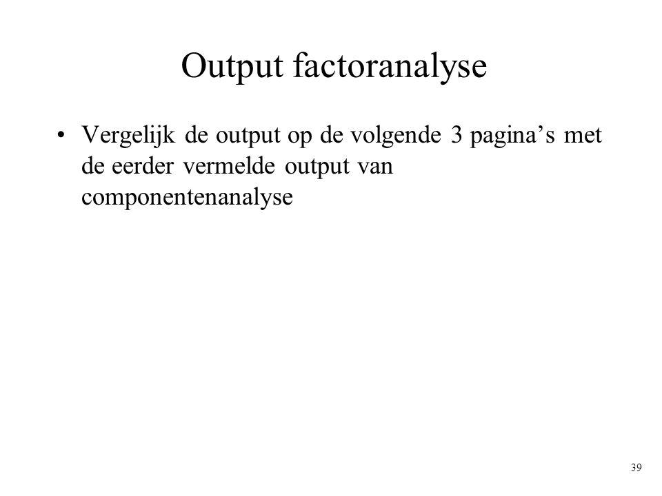 Output factoranalyse Vergelijk de output op de volgende 3 pagina's met de eerder vermelde output van componentenanalyse.